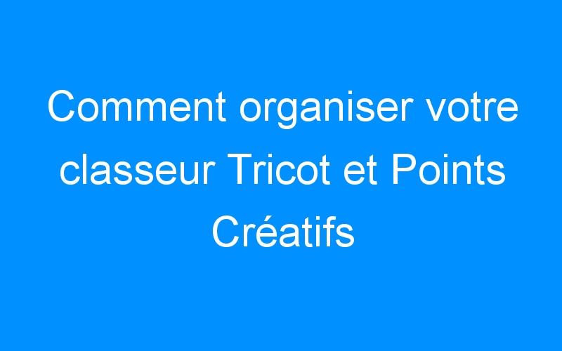 Comment organiser votre classeur Tricot et Points Créatifs
