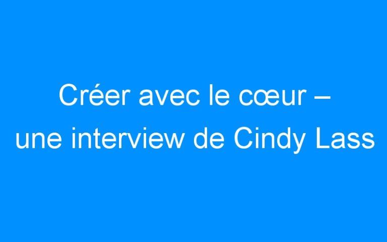 Créer avec le cœur – une interview de Cindy Lass