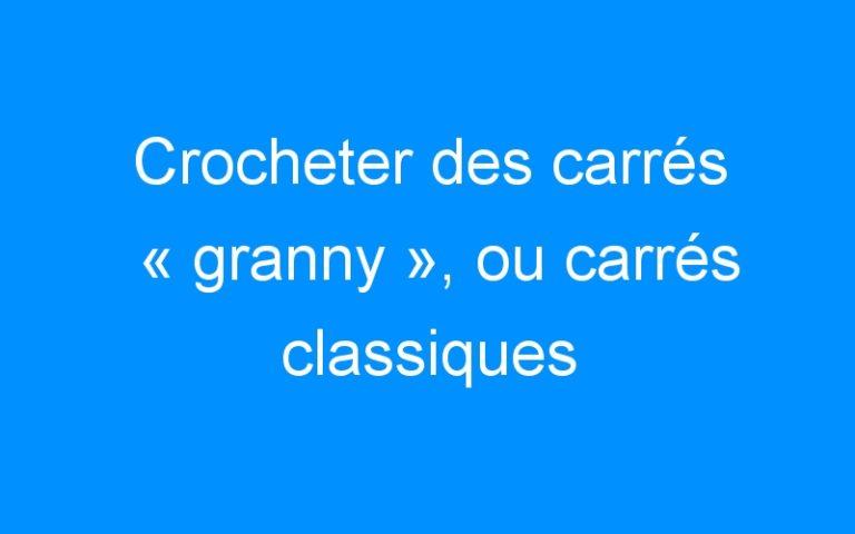 Crocheter des carrés «granny», ou carrés classiques