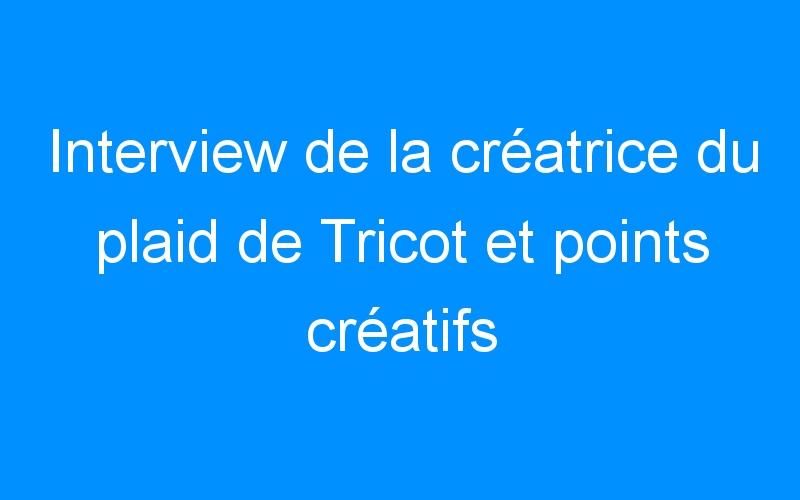 Interview de la créatrice du plaid de Tricot et points créatifs