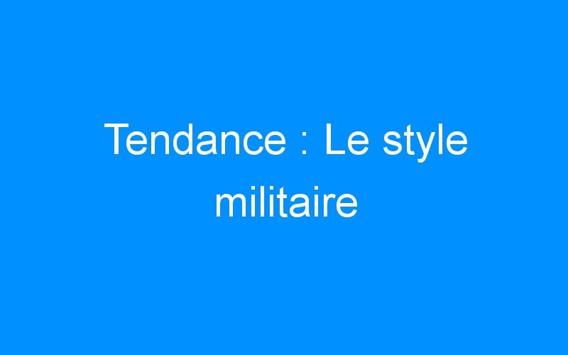 Tendance : Le style militaire
