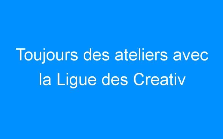 Toujours des ateliers avec la Ligue des Creativ